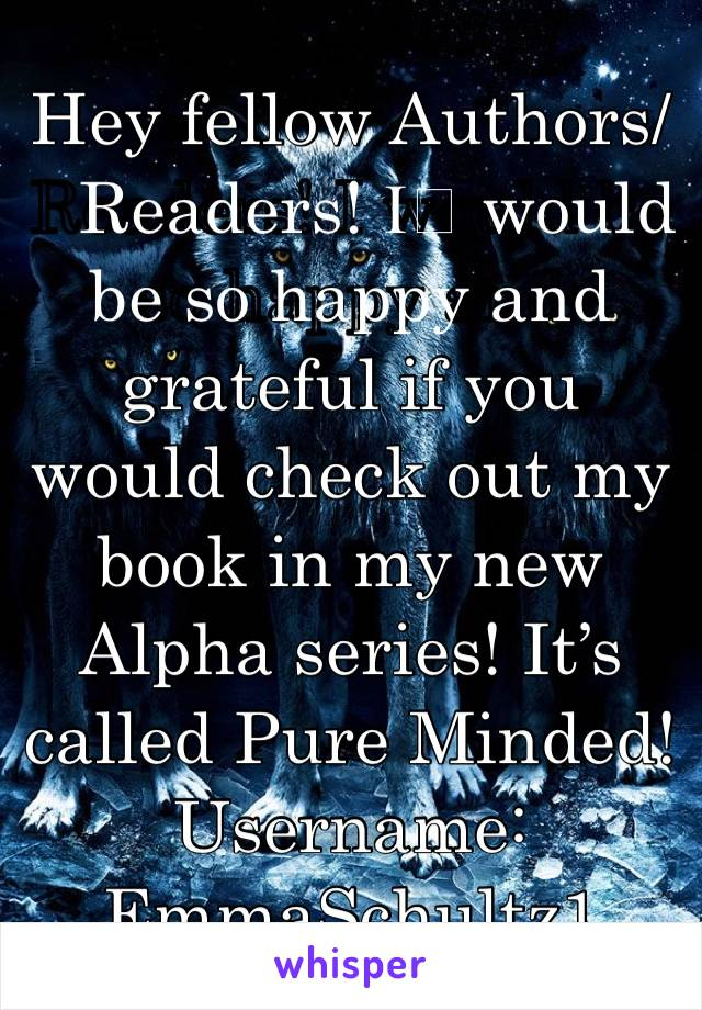 Hey fellow Authors/Readers! I️ would be so happy and grateful if you would check out my book in my new Alpha series! It's called Pure Minded! Username: EmmaSchultz1