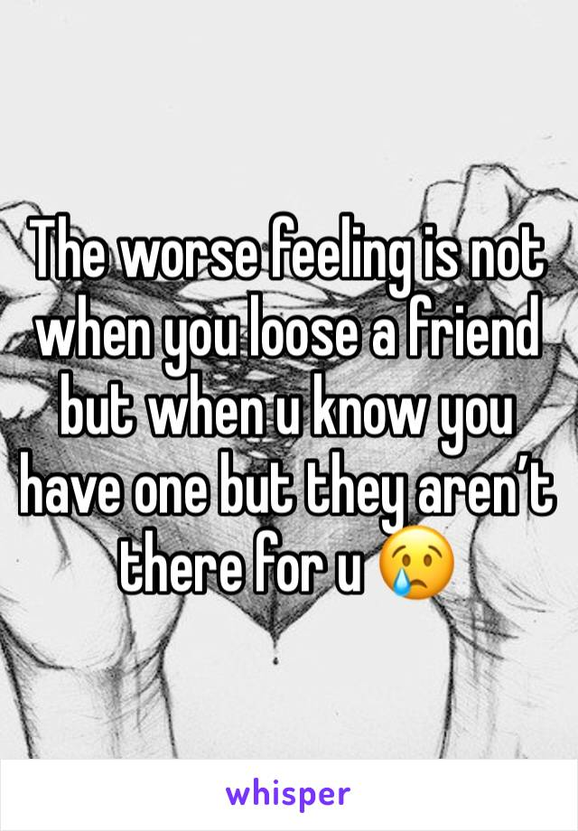 The worse feeling is not when you loose a friend but when u know you have one but they aren't there for u 😢