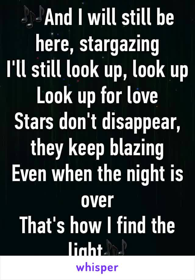 🎶And I will still be here, stargazing I'll still look up, look up Look up for love Stars don't disappear, they keep blazing Even when the night is over That's how I find the light🎶