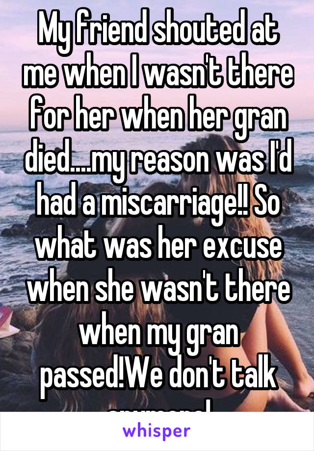 My friend shouted at me when I wasn't there for her when her gran died....my reason was I'd had a miscarriage!! So what was her excuse when she wasn't there when my gran passed!We don't talk anymore!