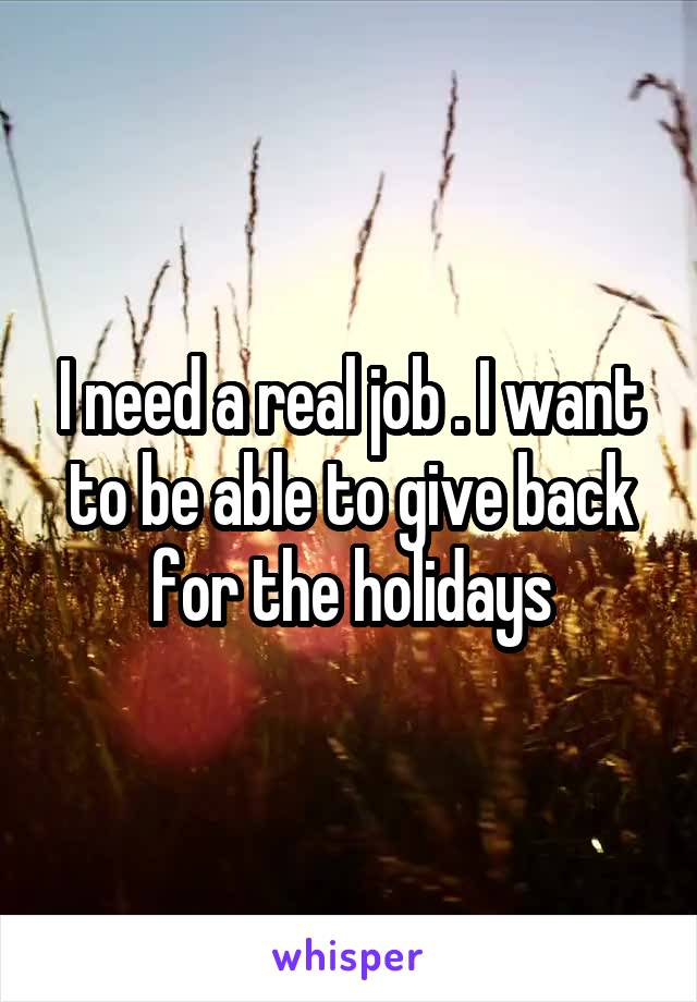 I need a real job . I want to be able to give back for the holidays