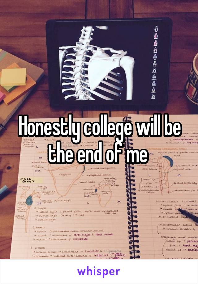 Honestly college will be the end of me