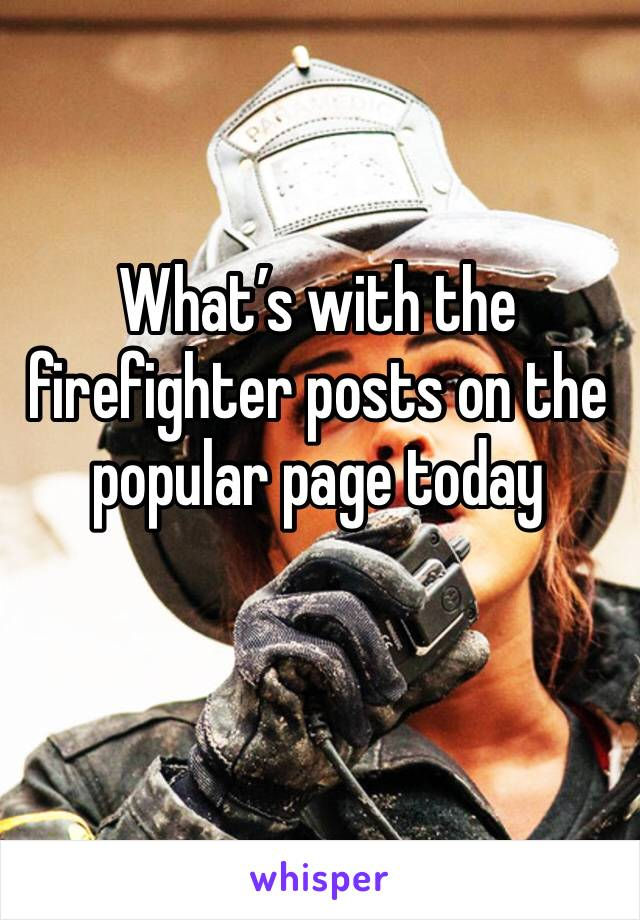 What's with the firefighter posts on the popular page today