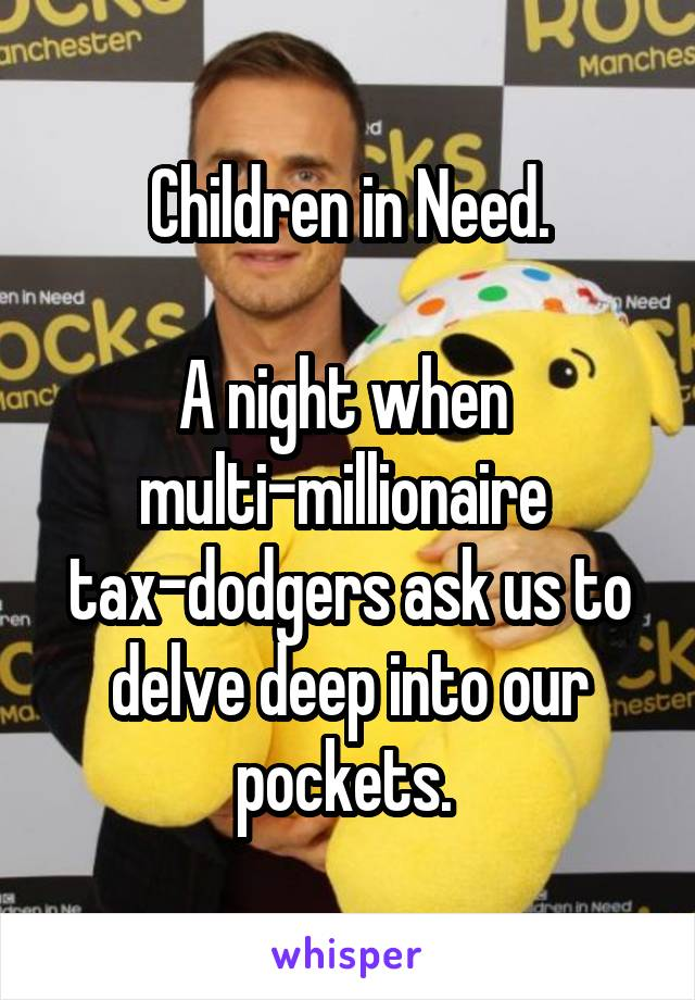 Children in Need.  A night when  multi-millionaire  tax-dodgers ask us to delve deep into our pockets.