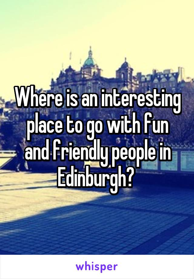 Where is an interesting place to go with fun and friendly people in Edinburgh?