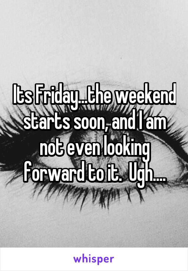 Its Friday...the weekend starts soon, and I am not even looking forward to it.  Ugh....