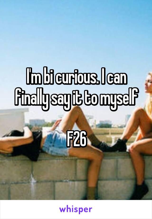 I'm bi curious. I can finally say it to myself  F26