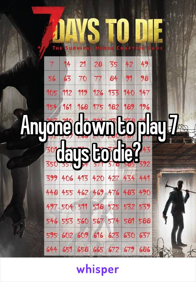Anyone down to play 7 days to die?