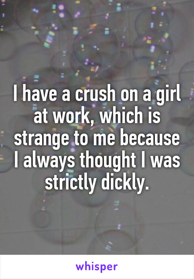 I have a crush on a girl at work, which is strange to me because I always thought I was strictly dickly.
