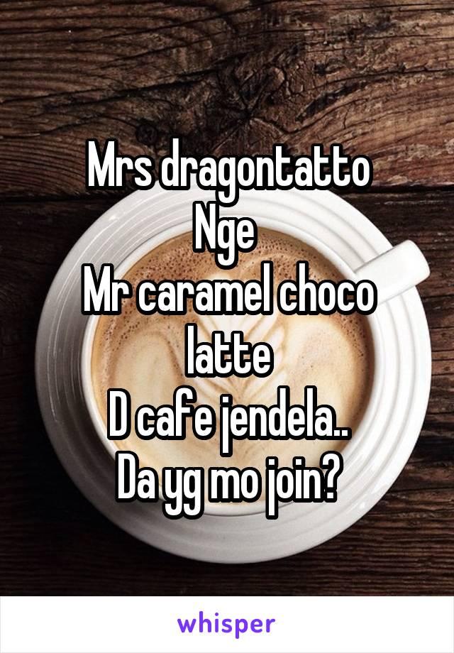 Mrs dragontatto Nge  Mr caramel choco latte D cafe jendela.. Da yg mo join?