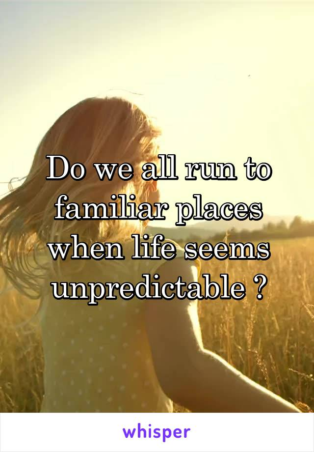 Do we all run to familiar places when life seems unpredictable ?