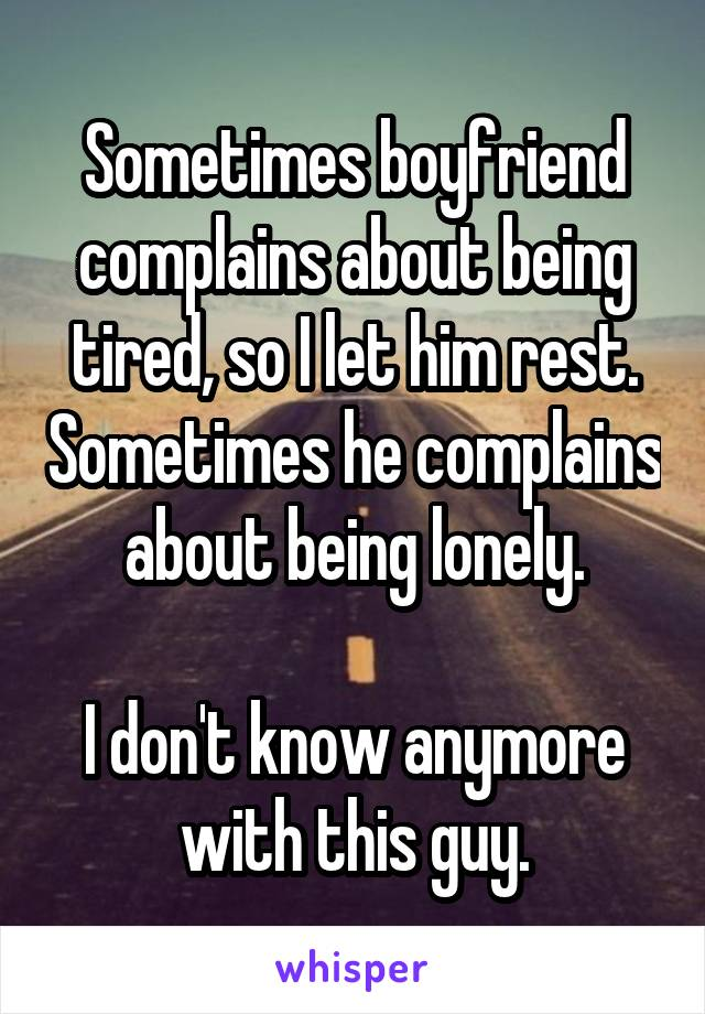 Sometimes boyfriend complains about being tired, so I let him rest. Sometimes he complains about being lonely.  I don't know anymore with this guy.