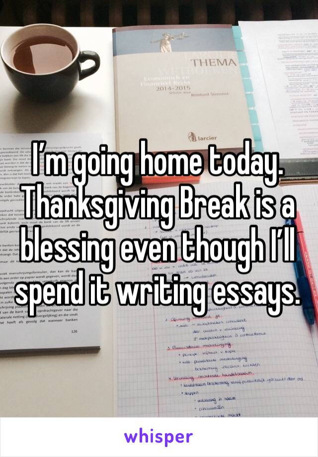 I'm going home today. Thanksgiving Break is a blessing even though I'll spend it writing essays.