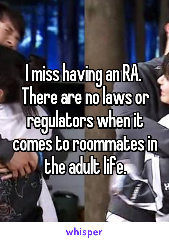 I miss having an RA.  There are no laws or regulators when it comes to roommates in the adult life.