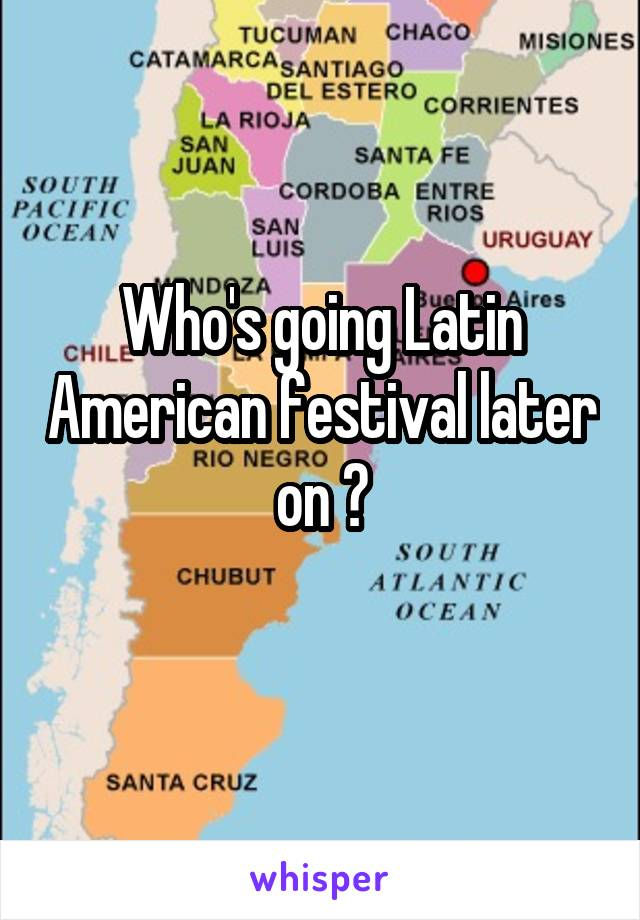Who's going Latin American festival later on ?
