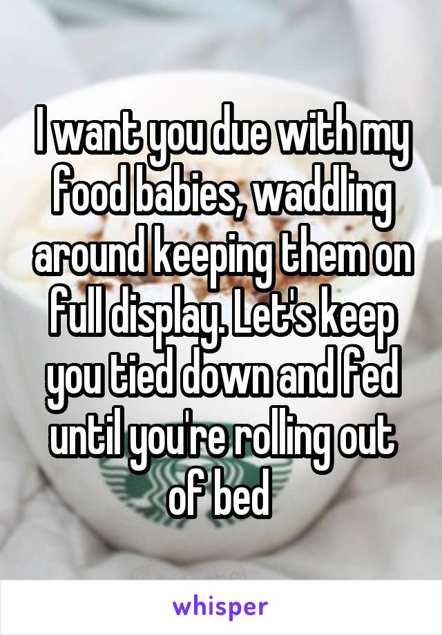 I want you due with my food babies, waddling around keeping them on full display. Let's keep you tied down and fed until you're rolling out of bed