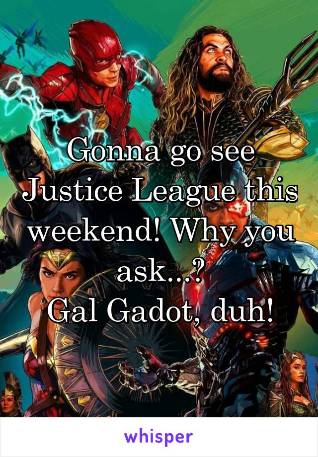 Gonna go see Justice League this weekend! Why you ask...? Gal Gadot, duh!
