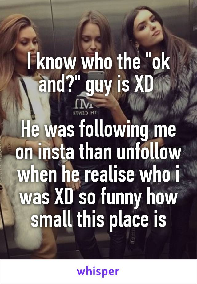 """I know who the """"ok and?"""" guy is XD   He was following me on insta than unfollow when he realise who i was XD so funny how small this place is"""