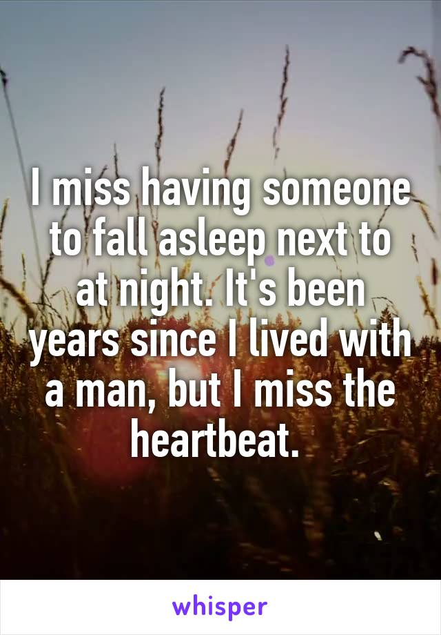 I miss having someone to fall asleep next to at night. It's been years since I lived with a man, but I miss the heartbeat.