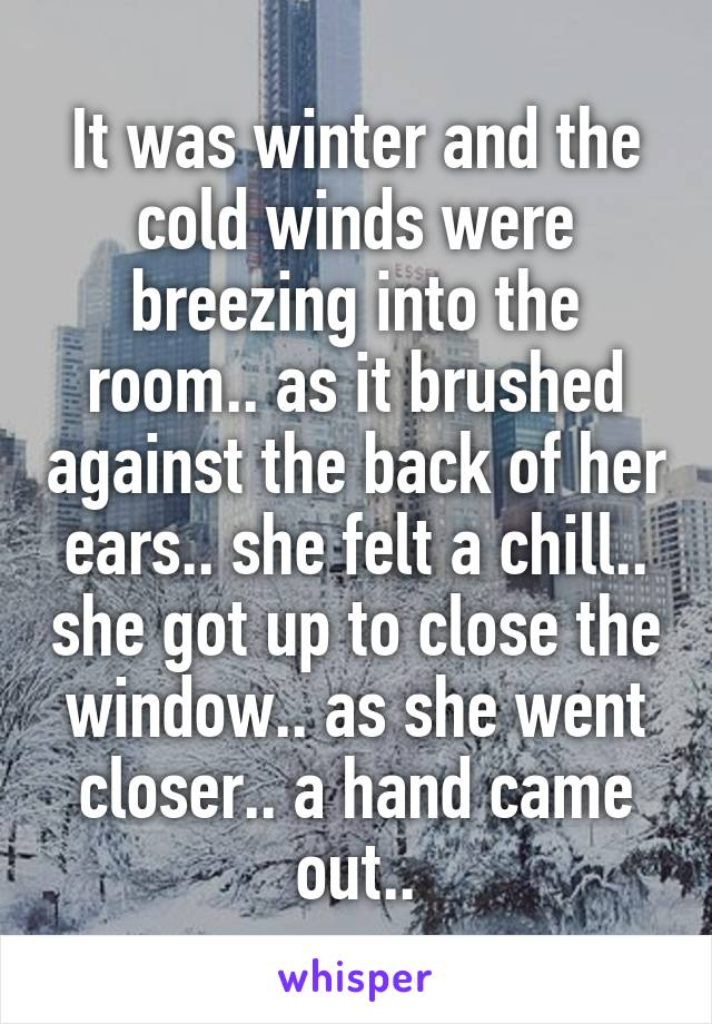 It was winter and the cold winds were breezing into the room.. as it brushed against the back of her ears.. she felt a chill.. she got up to close the window.. as she went closer.. a hand came out..