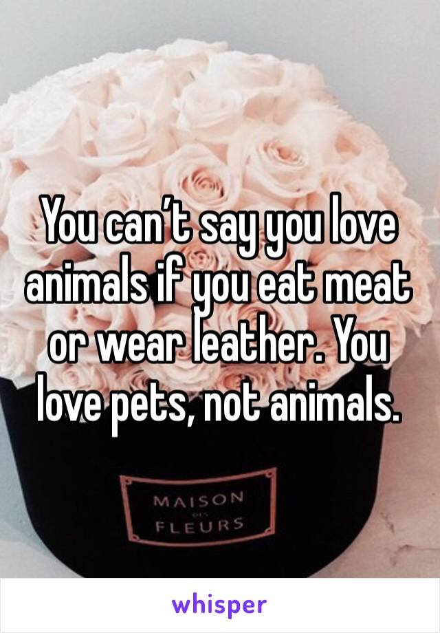 You can't say you love animals if you eat meat or wear leather. You love pets, not animals.