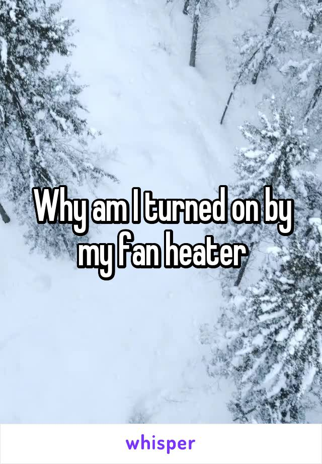 Why am I turned on by my fan heater