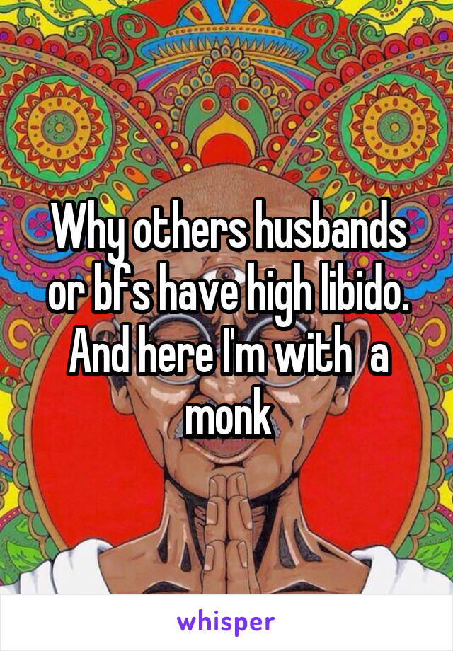 Why others husbands or bfs have high libido. And here I'm with  a monk