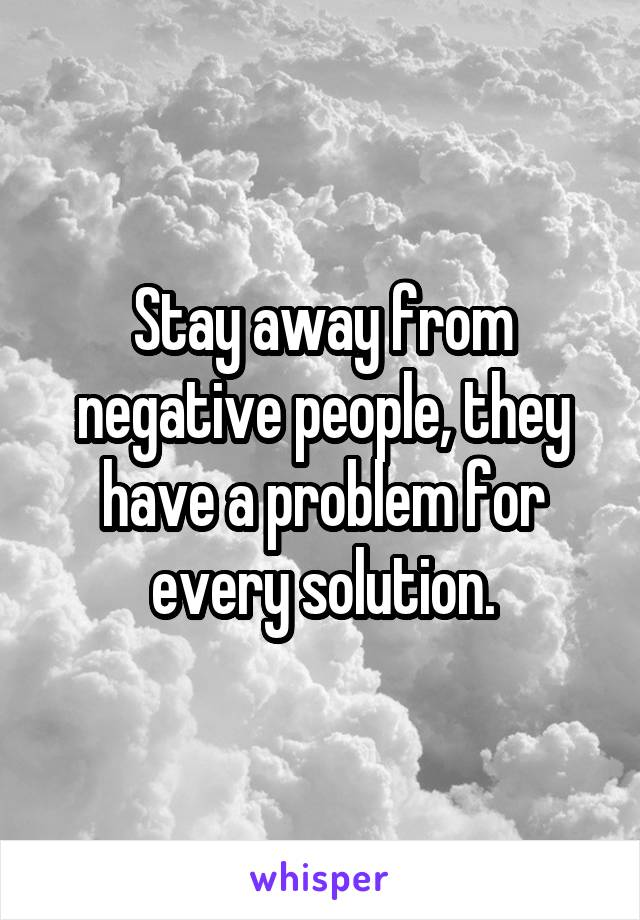 Stay away from negative people, they have a problem for every solution.