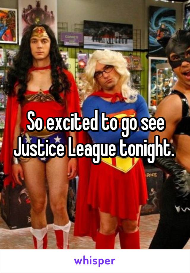 So excited to go see Justice League tonight.