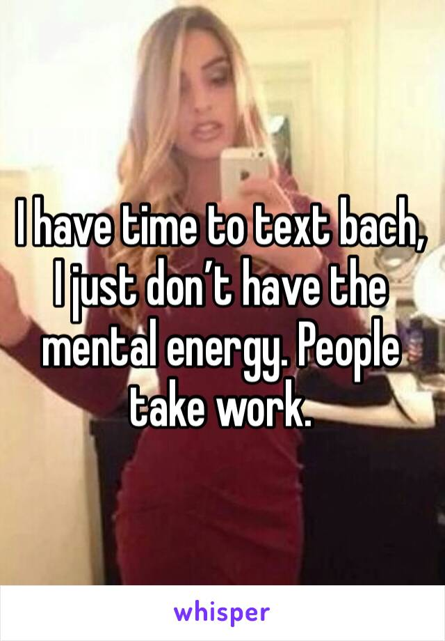 I have time to text bach, I just don't have the mental energy. People take work.