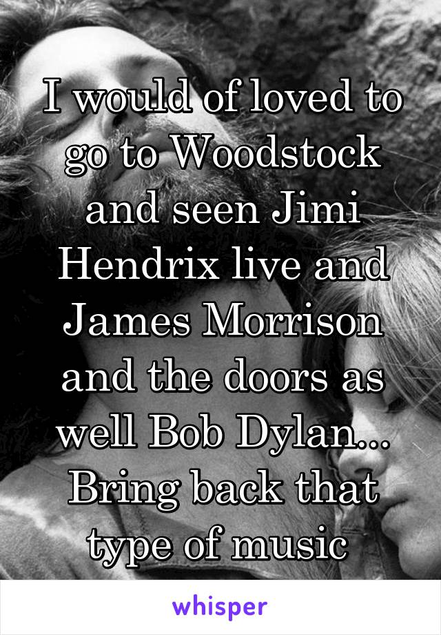 I would of loved to go to Woodstock and seen Jimi Hendrix live and James Morrison and the doors as well Bob Dylan... Bring back that type of music