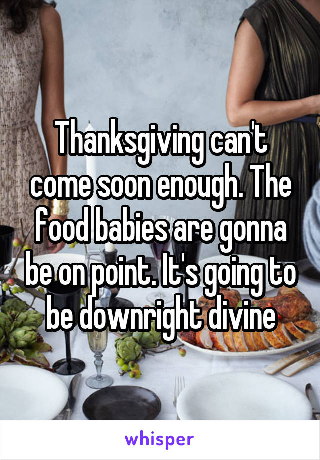 Thanksgiving can't come soon enough. The food babies are gonna be on point. It's going to be downright divine