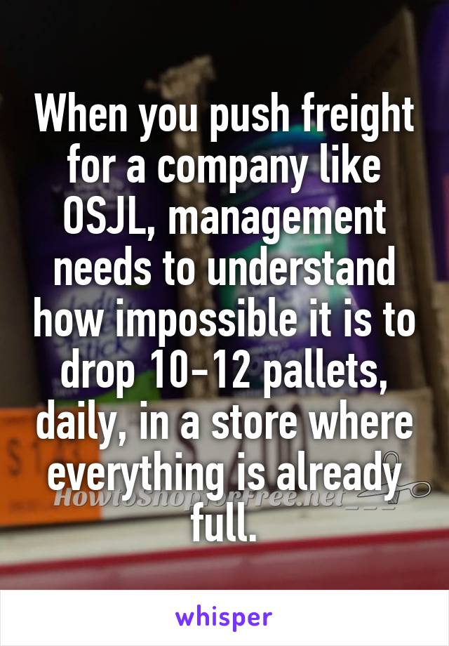 When you push freight for a company like OSJL, management needs to understand how impossible it is to drop 10-12 pallets, daily, in a store where everything is already full.