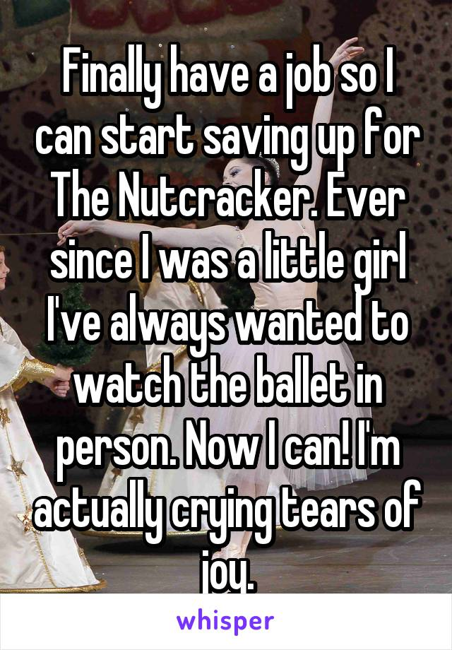 Finally have a job so I can start saving up for The Nutcracker. Ever since I was a little girl I've always wanted to watch the ballet in person. Now I can! I'm actually crying tears of joy.