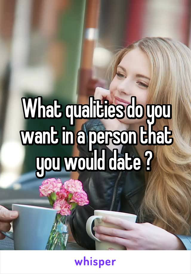 What qualities do you want in a person that you would date ?