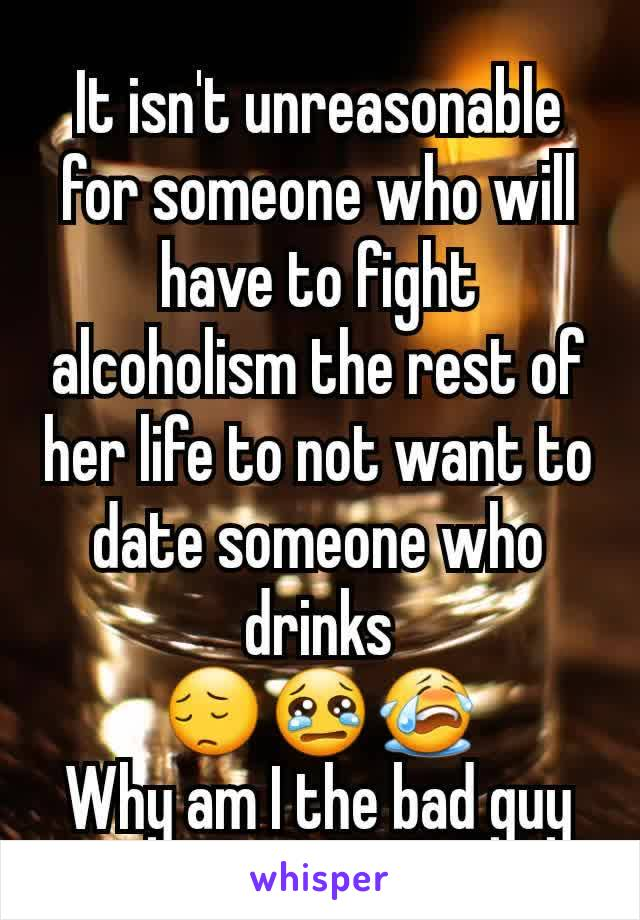 It isn't unreasonable for someone who will have to fight alcoholism the rest of her life to not want to date someone who drinks 😔😢😭 Why am I the bad guy