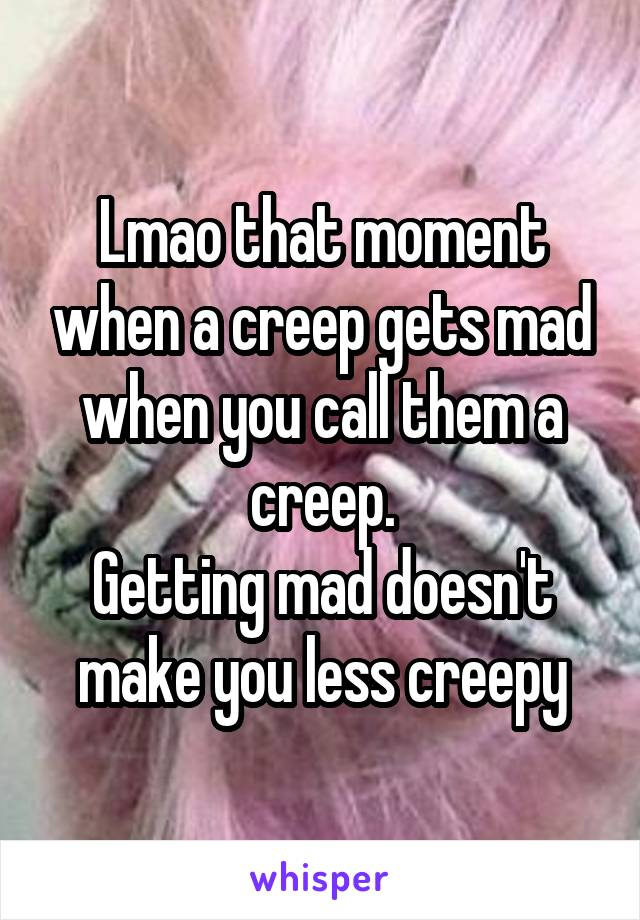 Lmao that moment when a creep gets mad when you call them a creep. Getting mad doesn't make you less creepy