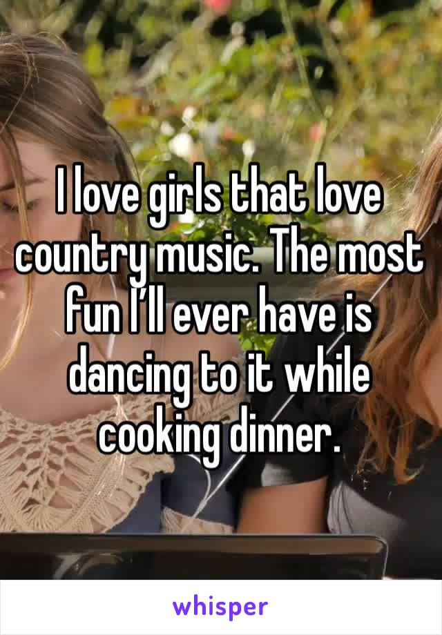 I love girls that love country music. The most fun I'll ever have is dancing to it while cooking dinner.