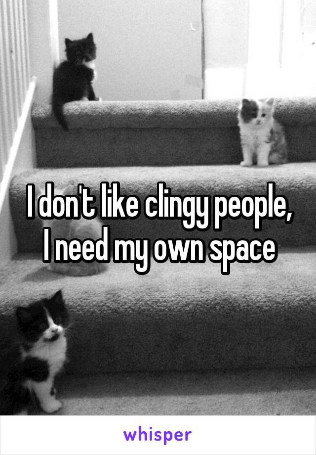 I don't like clingy people, I need my own space