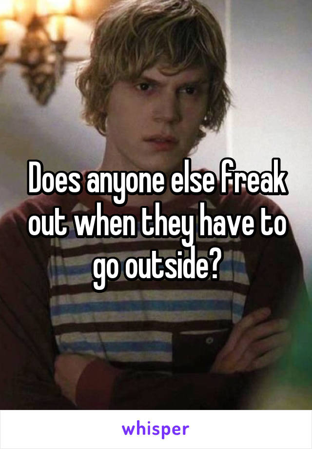 Does anyone else freak out when they have to go outside?