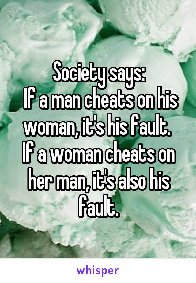 Society says:  If a man cheats on his woman, it's his fault.  If a woman cheats on her man, it's also his fault.