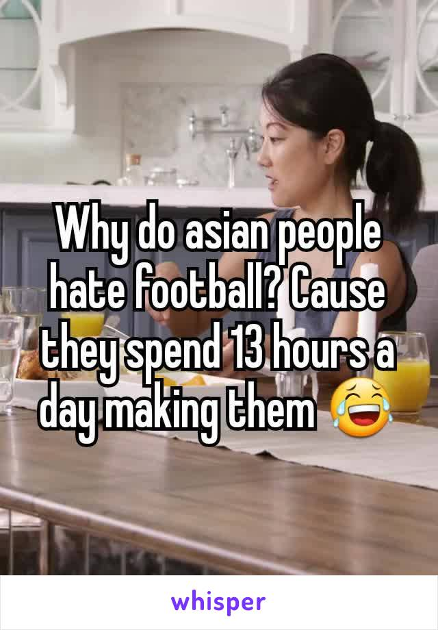 Why do asian people hate football? Cause they spend 13 hours a day making them 😂