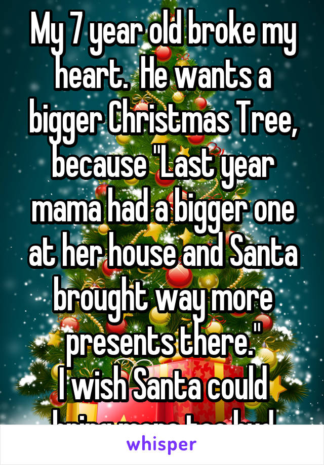 "My 7 year old broke my heart.  He wants a bigger Christmas Tree, because ""Last year mama had a bigger one at her house and Santa brought way more presents there."" I wish Santa could bring more too bud"