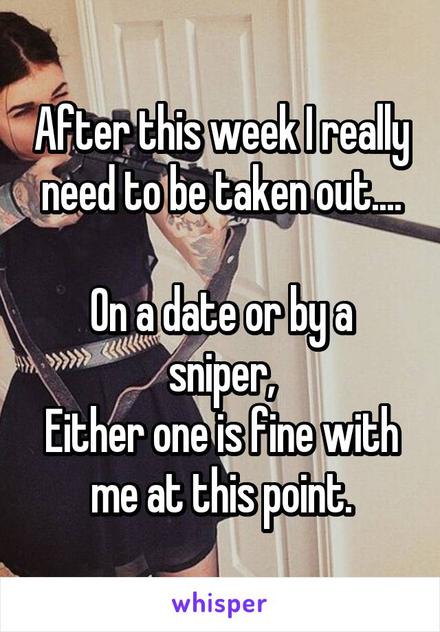 After this week I really need to be taken out....  On a date or by a sniper, Either one is fine with me at this point.