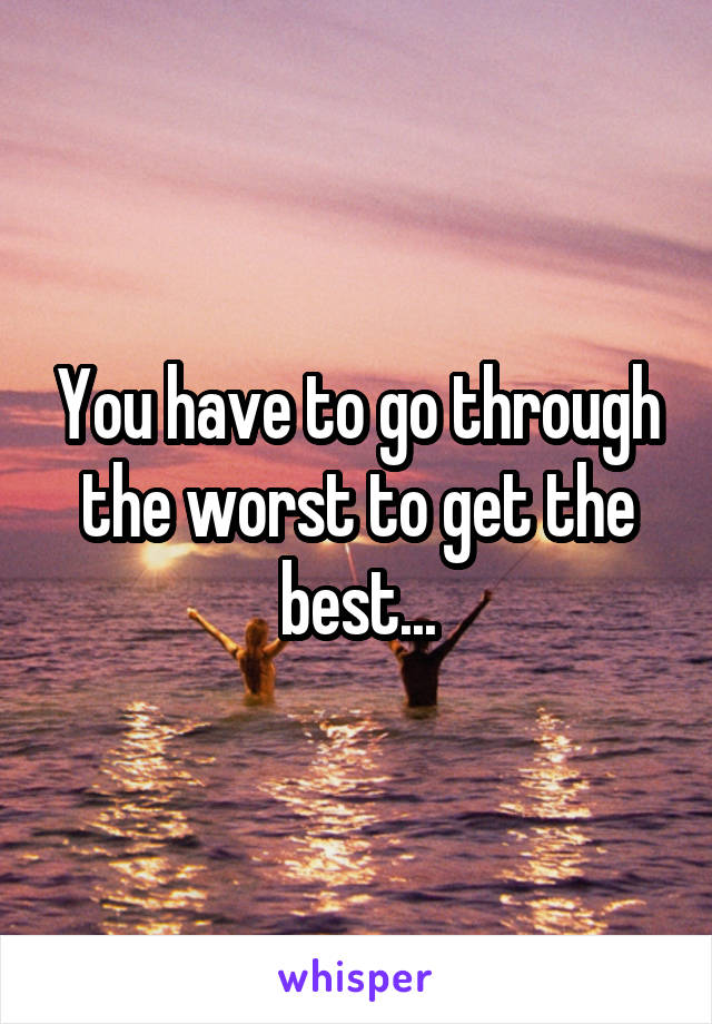 You have to go through the worst to get the best...