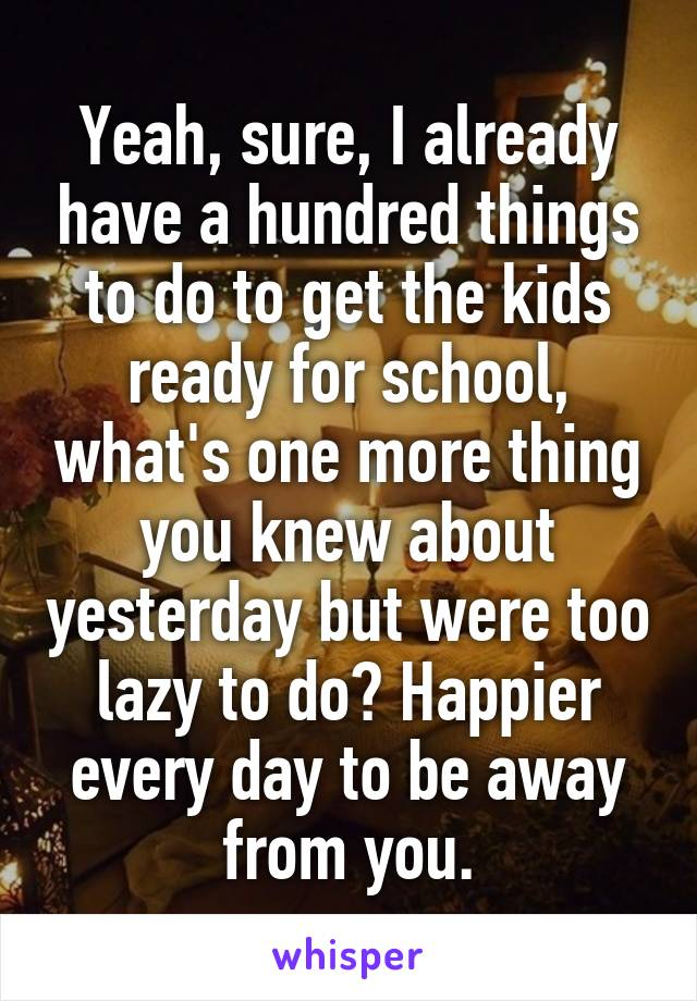 Yeah, sure, I already have a hundred things to do to get the kids ready for school, what's one more thing you knew about yesterday but were too lazy to do? Happier every day to be away from you.