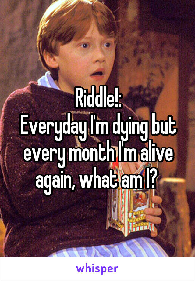 Riddle!: Everyday I'm dying but every month I'm alive again, what am I?