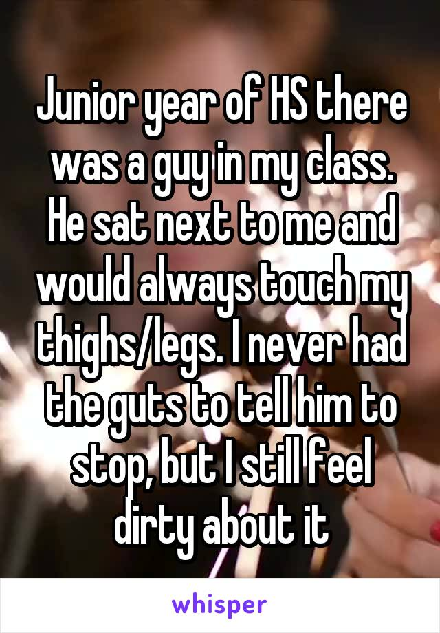 Junior year of HS there was a guy in my class. He sat next to me and would always touch my thighs/legs. I never had the guts to tell him to stop, but I still feel dirty about it