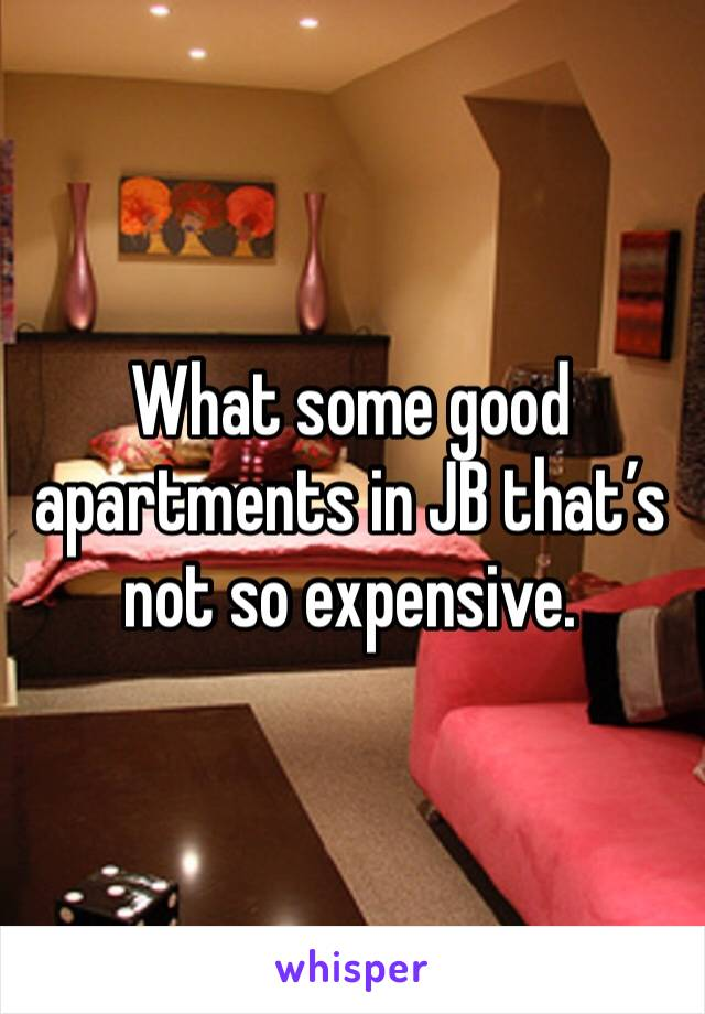 What some good apartments in JB that's not so expensive.