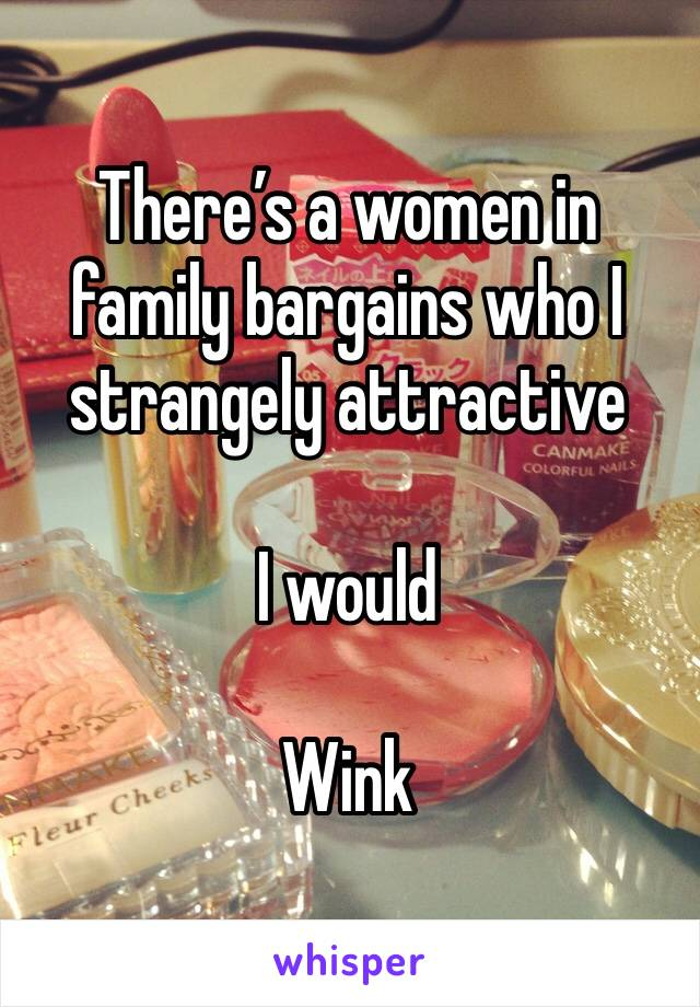There's a women in family bargains who I strangely attractive   I would   Wink